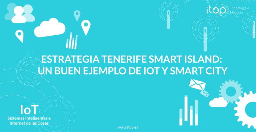 Estrategia Tenerife Smart Island: un buen ejemplo de IoT y Smart City