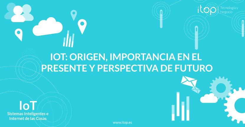 IoT: origen, importancia en el presente y perspectiva de futuro