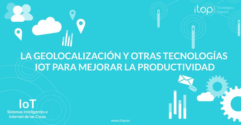 La geolocalización y otras tecnologías IoT para mejorar la productividad