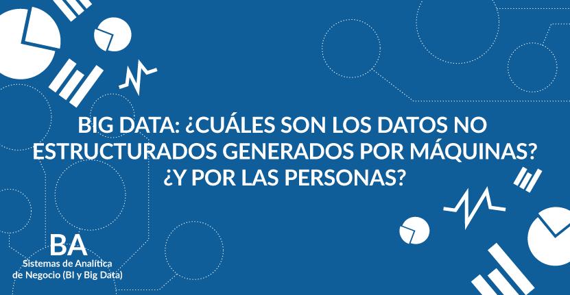 Big Data: ¿Cuáles son los datos no estructurados generados por máquinas? ¿Y por las personas?