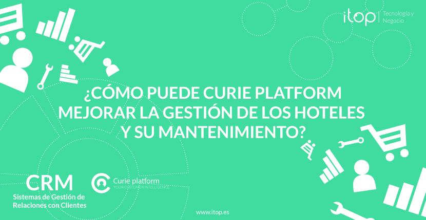¿Cómo puede Curie Platform mejorar la gestión de los hoteles y su mantenimiento?