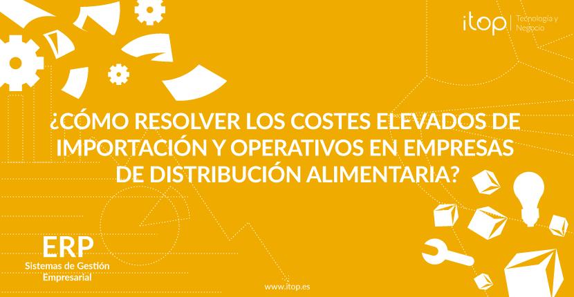 ¿Cómo resolver los costes elevados de importación y operativos en empresas de distribución alimentaria?