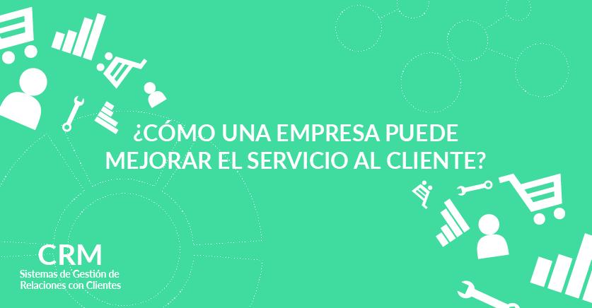 ¿Cómo una empresa puede mejorar el servicio al cliente?