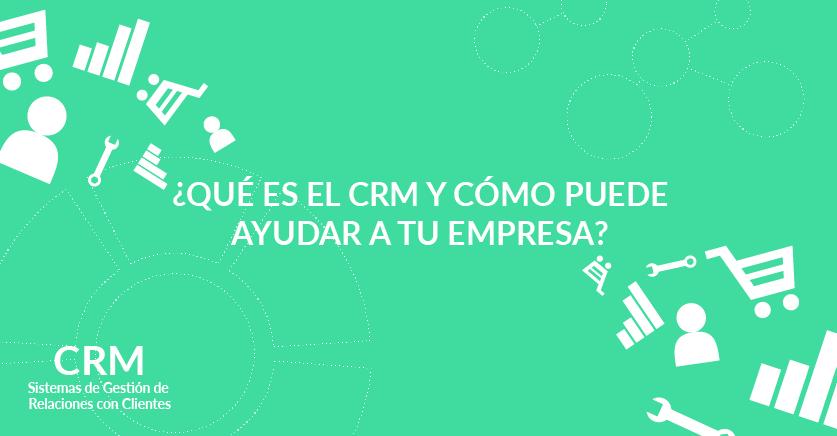 ¿Qué es el CRM y cómo puede ayudar a tu empresa?