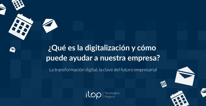 ¿Qué es la digitalización y cómo puede ayudar a nuestra empresa?
