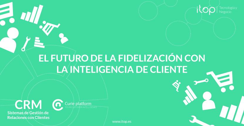 El futuro de la fidelización con la Inteligencia de Cliente