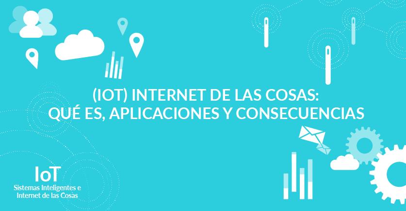 (IoT) Internet de las cosas: qué es, aplicaciones y consecuencias