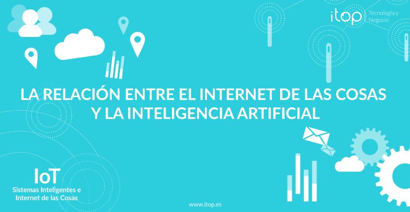 La relación entre el Internet de las Cosas y la Inteligencia Artificial