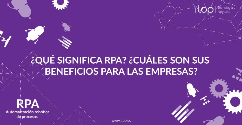 ¿Qué significa RPA? ¿Cuáles son sus beneficios para las empresas?