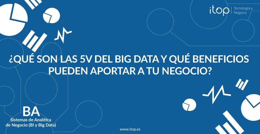 ¿Qué son las 5V del Big Data y qué beneficios pueden aportar a tu negocio?