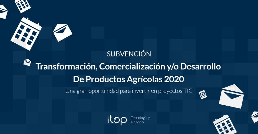 Subvenciones destinadas a apoyar las Inversiones en Transformación, Comercialización y/o Desarrollo de Productos Agrícolas 2020