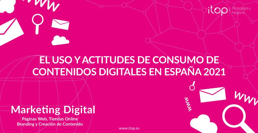 El uso y actitudes de consumo de contenidos digitales en España 2021